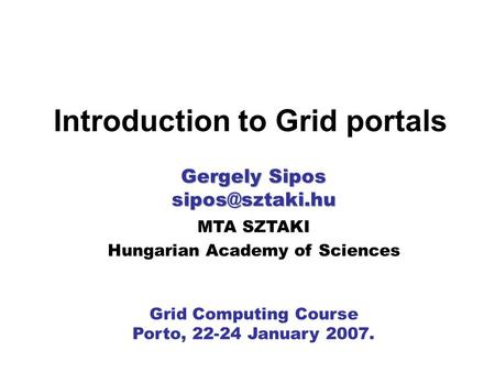 MTA SZTAKI Hungarian Academy of Sciences Grid Computing Course Porto, 22-24 January 2007. Introduction to Grid portals Gergely Sipos