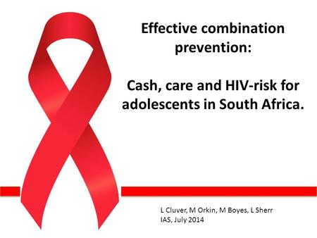 Effective combination prevention: Cash, care and HIV-risk for adolescents in South Africa. L Cluver, M Orkin, M Boyes, L Sherr IAS, July 2014.