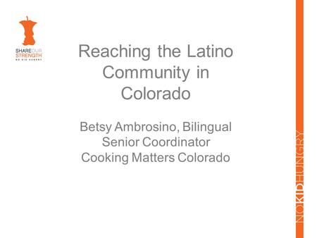 Reaching the Latino Community in Colorado Betsy Ambrosino, Bilingual Senior Coordinator Cooking Matters Colorado.