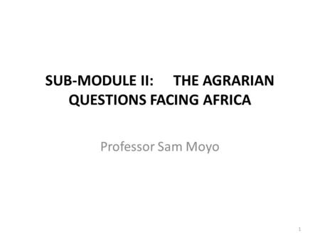 SUB-MODULE II:THE AGRARIAN QUESTIONS FACING AFRICA Professor Sam Moyo 1.