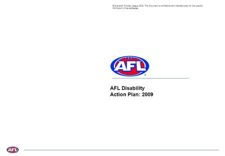 © Australian Football League 2008. This document is confidential and intended solely for the use and information of the addressee AFL Disability Action.