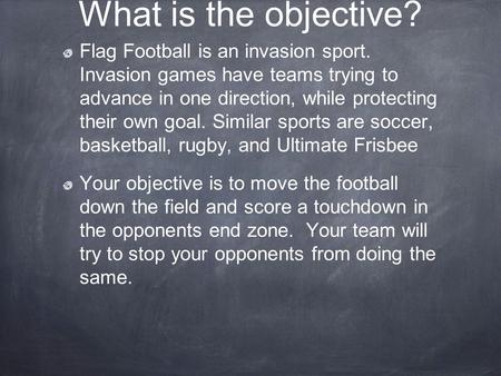 What is the objective? Flag Football is an invasion sport. Invasion games have teams trying to advance in one direction, while protecting their own.