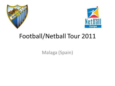 Football/Netball Tour 2011 Malaga (Spain). Football/Netball tour We are offering students currently in Year 7, Year 8 and Year 9 the exciting opportunity.