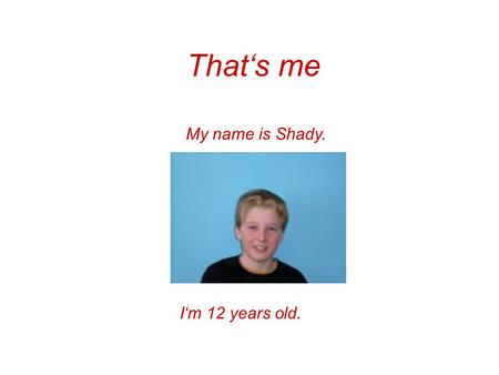 That's me My name is Shady. I'm 12 years old.. My hobbies I like playing football, but I don't like playing handball. I like playing football very much.