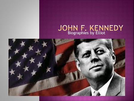 Biographies by Elliot.  Born 1917 and Kennedy was thin and thin.  He liked to play Football.  John went to private schools and he was a good student.