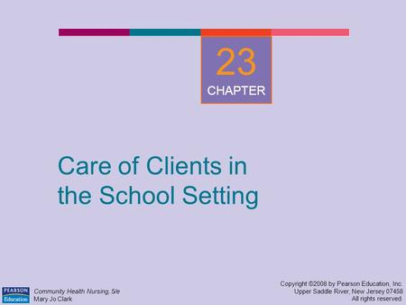 Care of Clients in the School Setting Copyright ©2008 by Pearson Education, Inc. Upper Saddle River, New Jersey 07458 All rights reserved. Community Health.