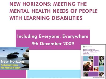 NEW HORIZONS: MEETING THE MENTAL HEALTH NEEDS OF PEOPLE WITH LEARNING DISABILITIES Including Everyone, Everywhere 9th December 2009.