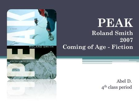 PEAK Roland Smith 2007 Coming of Age - Fiction Abel D. 4 th class period 4 th class period.