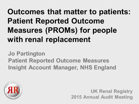 Outcomes that matter to patients: Patient Reported Outcome Measures (PROMs) for people with renal replacement UK Renal Registry 2015 Annual Audit Meeting.