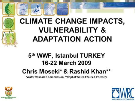 CLIMATE CHANGE IMPACTS, VULNERABILITY & ADAPTATION ACTION 5 th WWF, Istanbul TURKEY 16-22 March 2009 Chris Moseki* & Rashid Khan** *Water Research Commission;