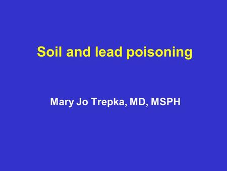 Soil and lead poisoning Mary Jo Trepka, MD, MSPH.