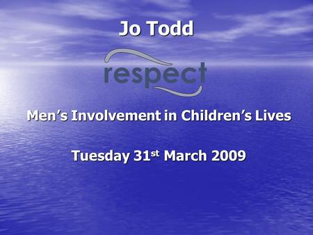 Jo Todd Men's Involvement in Children's Lives Tuesday 31 st March 2009 respect.