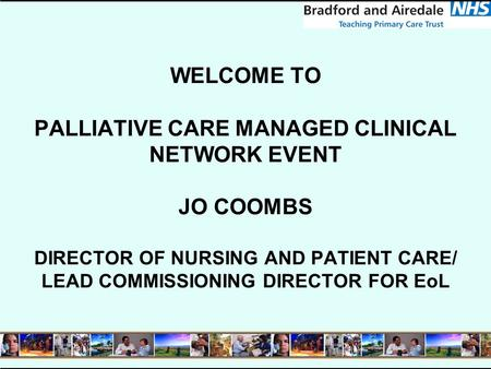 WELCOME TO PALLIATIVE CARE MANAGED CLINICAL NETWORK EVENT JO COOMBS DIRECTOR OF NURSING AND PATIENT CARE/ LEAD COMMISSIONING DIRECTOR FOR EoL.
