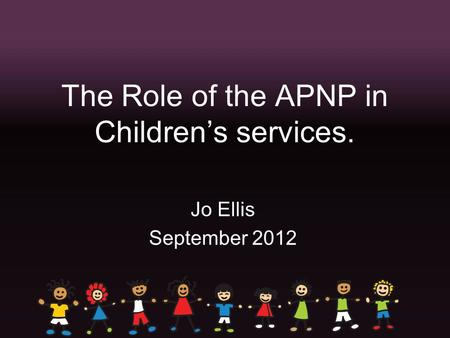 The Role of the APNP in Children's services. Jo Ellis September 2012.