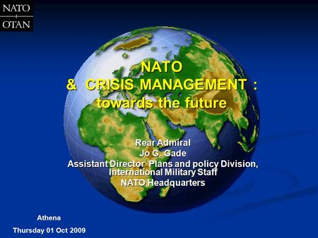 NATO & CRISIS MANAGEMENT : towards the future Rear Admiral Jo G. Gade Assistant Director Plans and policy Division, International Military Staff NATO Headquarters.