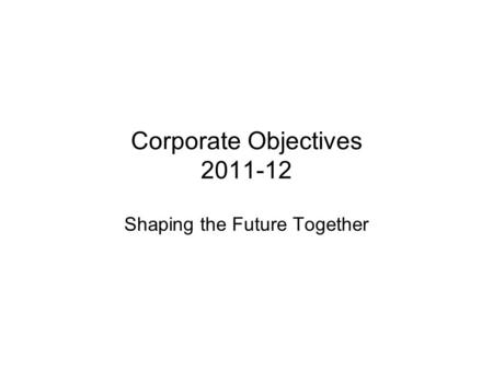 Corporate Objectives 2011-12 Shaping the Future Together.