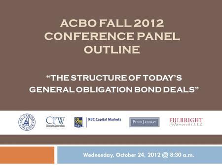 "ACBO FALL 2012 CONFERENCE PANEL OUTLINE Wednesday, October 24, 8:30 a.m. ""THE STRUCTURE OF TODAY'S GENERAL OBLIGATION BOND DEALS"""