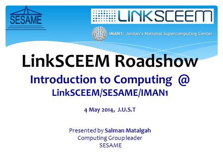 LinkSCEEM Roadshow Introduction to LinkSCEEM/SESAME/IMAN1 4 May 2014, J.U.S.T Presented by Salman Matalgah Computing Group leader SESAME.