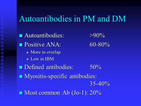 Autoantibodies in PM and DM Autoantibodies:>90% Autoantibodies:>90% Positive ANA:60-80% Positive ANA:60-80%  More in overlap  Low in IBM Defined antibodies:50%