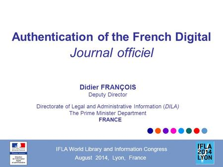 Authentication of the French Digital Journal officiel IFLA World Library and Information Congress August 2014, Lyon, France Didier FRANÇOIS Deputy Director.