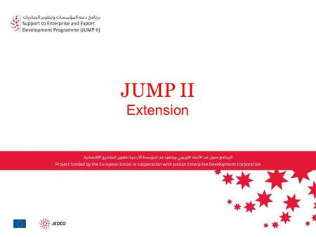 JUMP II Extension. Jordan Enterprise Development Corporation in Partnership with the EU Delegation Is working on the extension of JUMP II programme focusing.