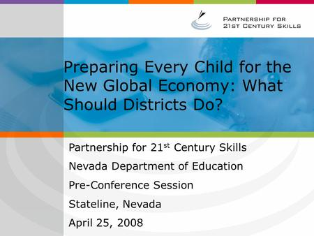 Preparing Every Child for the New Global Economy: What Should Districts Do? Partnership for 21 st Century Skills Nevada Department of Education Pre-Conference.