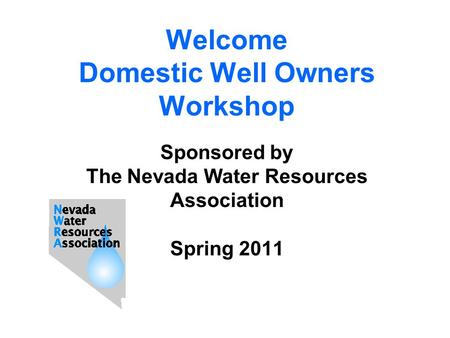 Welcome Domestic Well Owners Workshop Sponsored by The Nevada Water Resources Association Spring 2011.