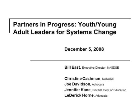 Partners in Progress: Youth/Young Adult Leaders <strong>for</strong> Systems Change Bill East, Executive Director, NASDSE Christine Cashman, NASDSE Joe Davidson, Advocate.