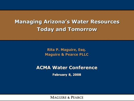 Managing Arizona's Water Resources Today and Tomorrow Rita P. Maguire, Esq. Maguire & Pearce PLLC Rita P. Maguire, Esq. Maguire & Pearce PLLC ACMA Water.