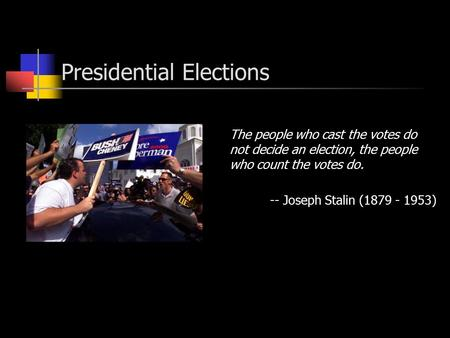 Presidential Elections The people who cast the votes do not decide an election, the people who count the votes do. -- Joseph Stalin (1879 - 1953)