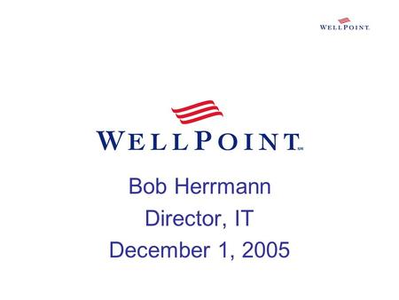 Bob Herrmann Director, IT December 1, 2005. Agenda My Background WellPoint, Inc Business Segments Supported IT's Role Keys to Success Q&A.