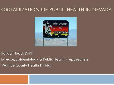 ORGANIZATION OF PUBLIC HEALTH IN NEVADA Randall Todd, DrPH Director, Epidemiology & Public Health Preparedness Washoe County Health District.