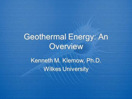 Geothermal Energy: An Overview Kenneth M. Klemow, Ph.D. Wilkes University Kenneth M. Klemow, Ph.D. Wilkes University.
