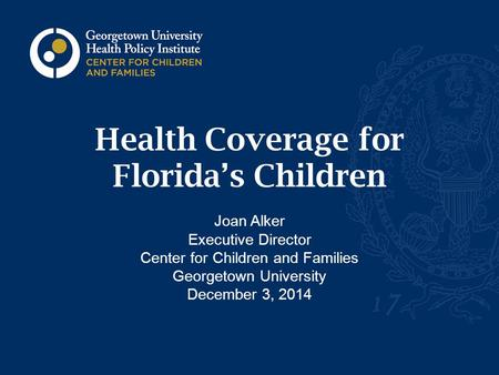 Health Coverage for Florida's Children Joan Alker Executive Director Center for Children and Families Georgetown University December 3, 2014.