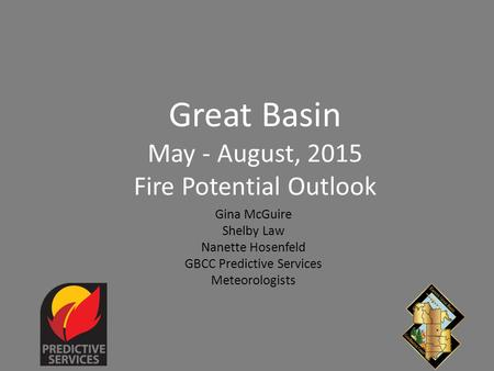 Great Basin May - August, 2015 Fire Potential Outlook Gina McGuire Shelby Law Nanette Hosenfeld GBCC Predictive Services Meteorologists.