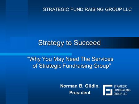 "Strategy to Succeed ""Why You May Need The Services of Strategic Fundraising Group"" Norman B. Gildin, President STRATEGIC FUND RAISING GROUP LLC."