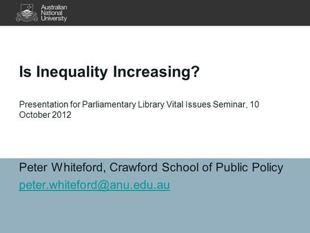 Is Inequality Increasing? Presentation for Parliamentary Library Vital Issues Seminar, 10 October 2012 Peter Whiteford, Crawford School of Public Policy.
