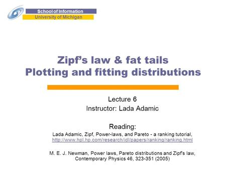 School of Information University of Michigan Zipf's law & fat tails Plotting and fitting distributions Lecture 6 Instructor: Lada Adamic Reading: Lada.