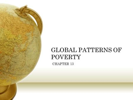 GLOBAL PATTERNS OF POVERTY CHAPTER 13. FACTS CONCERNING GLOBAL POVERTY ½ of the world lives on less than $2 a day # of people living in extreme poverty.