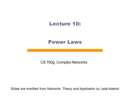 Lecture 10: Power Laws CS 790g: Complex Networks Slides are modified from Networks: Theory and Application by Lada Adamic.