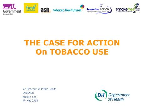 Ansa Hussain; David Wiggins THE CASE FOR ACTION On TOBACCO USE for Directors of Public Health ENGLAND Version 5.0 8 th May 2014.