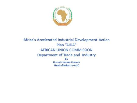 "Africa's Accelerated Industrial Development Action Plan ""AIDA"" AFRICAN UNION COMMISSION Department of Trade and Industry By Hussein Hassan Hussein Head."