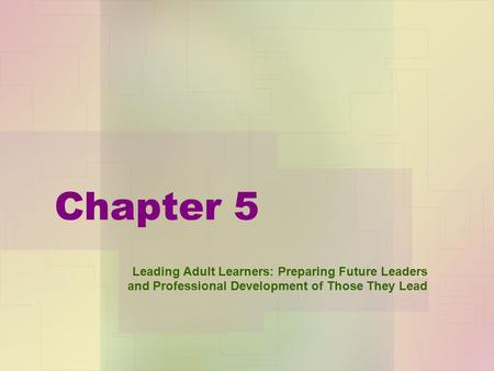 Chapter 5 Leading Adult Learners: Preparing Future Leaders and Professional Development of Those They Lead.