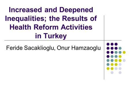 Increased and Deepened Inequalities; the Results of Health Reform Activities in Turkey Feride Sacaklioglu, Onur Hamzaoglu.