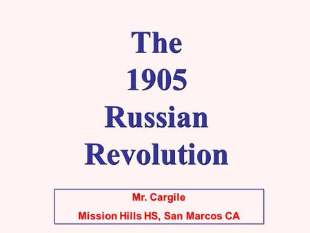 Mr. Cargile Mission Hills HS, San Marcos CA The 1905 Russian Revolution.