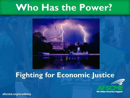 Who Has the Power? Fighting for Economic Justice afscme.org/academy.