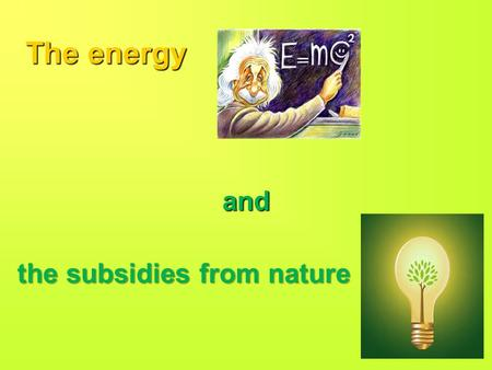 The energy and the subsidies from nature. Sources of electric energy Electric energy is not found in the environment as such, but it must be generated.