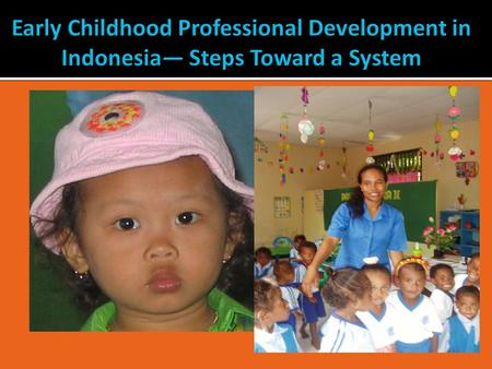 Early Childhood Professional Development in Indonesia— Steps Toward a System.