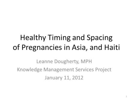 Healthy Timing and Spacing of Pregnancies in Asia, and Haiti Leanne Dougherty, MPH Knowledge Management Services Project January 11, 2012 1.