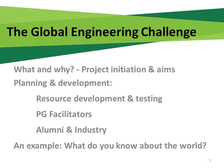 The Global Engineering Challenge What and why? - Project initiation & aims Planning & development: Resource development & testing PG Facilitators Alumni.